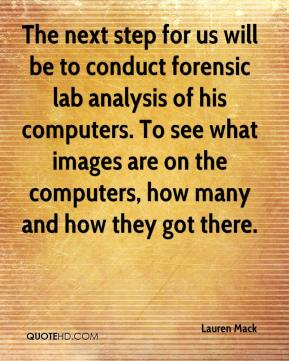 Lauren Mack  - The next step for us will be to conduct forensic lab analysis of his computers. To see what images are on the computers, how many and how they got there.