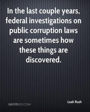 Leah Rush  - In the last couple years, federal investigations on public corruption laws are sometimes how these things are discovered.