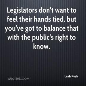 Leah Rush  - Legislators don't want to feel their hands tied, but you've got to balance that with the public's right to know.