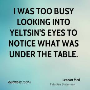 Lennart Meri - I was too busy looking into Yeltsin's eyes to notice what was under the table.