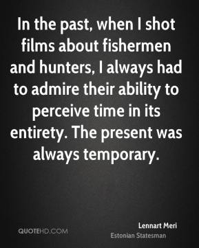 Lennart Meri - In the past, when I shot films about fishermen and hunters, I always had to admire their ability to perceive time in its entirety. The present was always temporary.
