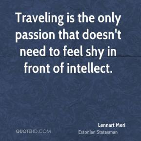 Lennart Meri - Traveling is the only passion that doesn't need to feel shy in front of intellect.