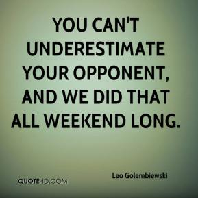 Leo Golembiewski  - You can't underestimate your opponent, and we did that all weekend long.