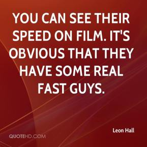 Leon Hall  - You can see their speed on film. It's obvious that they have some real fast guys.