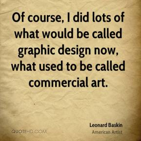 Of course, I did lots of what would be called graphic design now, what used to be called commercial art.