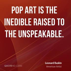 Pop art is the inedible raised to the unspeakable.
