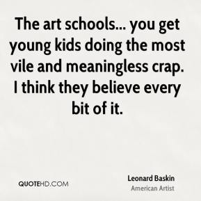 Leonard Baskin - The art schools... you get young kids doing the most vile and meaningless crap. I think they believe every bit of it.