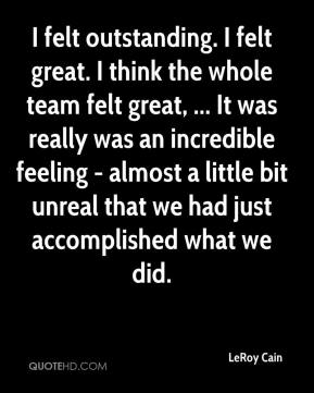 LeRoy Cain  - I felt outstanding. I felt great. I think the whole team felt great, ... It was really was an incredible feeling - almost a little bit unreal that we had just accomplished what we did.