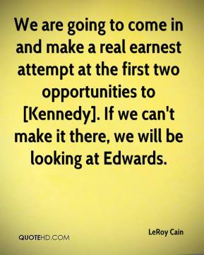 LeRoy Cain  - We are going to come in and make a real earnest attempt at the first two opportunities to [Kennedy]. If we can't make it there, we will be looking at Edwards.