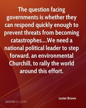 Lester Brown  - The question facing governments is whether they can respond quickly enough to prevent threats from becoming catastrophes....We need a national political leader to step forward, an environmental Churchill, to rally the world around this effort.