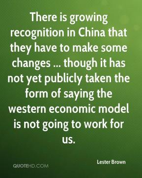Lester Brown  - There is growing recognition in China that they have to make some changes ... though it has not yet publicly taken the form of saying the western economic model is not going to work for us.