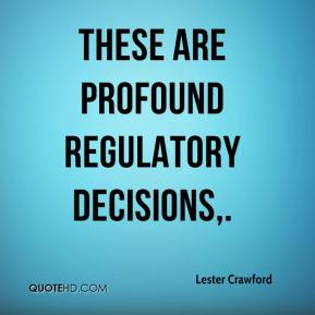 Lester Crawford  - These are profound regulatory decisions.