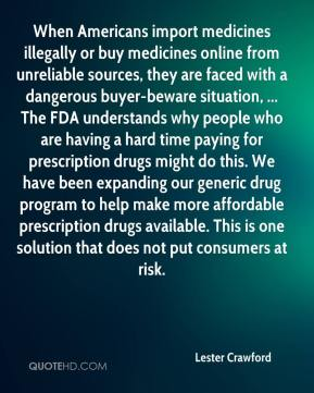Lester Crawford  - When Americans import medicines illegally or buy medicines online from unreliable sources, they are faced with a dangerous buyer-beware situation, ... The FDA understands why people who are having a hard time paying for prescription drugs might do this. We have been expanding our generic drug program to help make more affordable prescription drugs available. This is one solution that does not put consumers at risk.