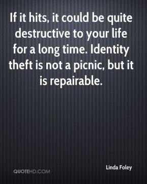 Linda Foley  - If it hits, it could be quite destructive to your life for a long time. Identity theft is not a picnic, but it is repairable.
