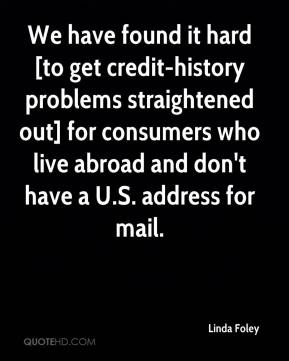 Linda Foley  - We have found it hard [to get credit-history problems straightened out] for consumers who live abroad and don't have a U.S. address for mail.
