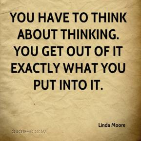 Linda Moore  - You have to think about thinking. You get out of it exactly what you put into it.