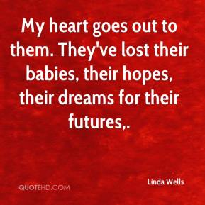 My heart goes out to them. They've lost their babies, their hopes, their dreams for their futures.