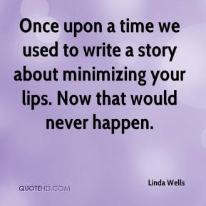 Linda Wells  - Once upon a time we used to write a story about minimizing your lips. Now that would never happen.