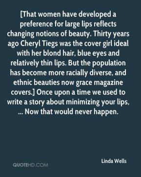 [That women have developed a preference for large lips reflects changing notions of beauty. Thirty years ago Cheryl Tiegs was the cover girl ideal with her blond hair, blue eyes and relatively thin lips. But the population has become more racially diverse, and ethnic beauties now grace magazine covers.] Once upon a time we used to write a story about minimizing your lips, ... Now that would never happen.