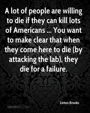 A lot of people are willing to die if they can kill lots of Americans ... You want to make clear that when they come here to die (by attacking the lab), they die for a failure.