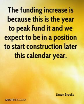 Linton Brooks  - The funding increase is because this is the year to peak fund it and we expect to be in a position to start construction later this calendar year.