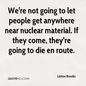 We're not going to let people get anywhere near nuclear material. If they come, they're going to die en route.