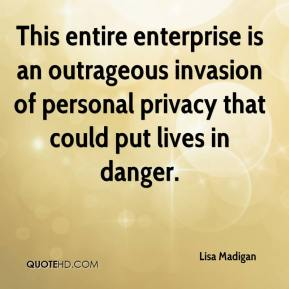 Lisa Madigan  - This entire enterprise is an outrageous invasion of personal privacy that could put lives in danger.