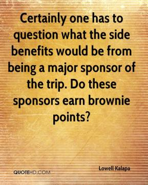 Lowell Kalapa  - Certainly one has to question what the side benefits would be from being a major sponsor of the trip. Do these sponsors earn brownie points?