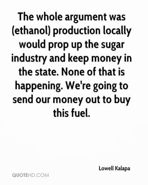 Lowell Kalapa  - The whole argument was (ethanol) production locally would prop up the sugar industry and keep money in the state. None of that is happening. We're going to send our money out to buy this fuel.