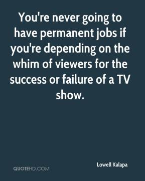 Lowell Kalapa  - You're never going to have permanent jobs if you're depending on the whim of viewers for the success or failure of a TV show.
