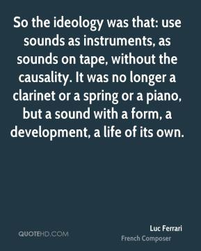 So the ideology was that: use sounds as instruments, as sounds on tape, without the causality. It was no longer a clarinet or a spring or a piano, but a sound with a form, a development, a life of its own.