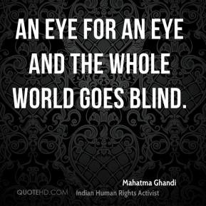 An eye for an eye and the whole world goes blind.