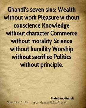 Ghandi's seven sins: Wealth without work Pleasure without conscience Knowledge without character Commerce without morality Science without humility Worship without sacrifice Politics without principle.