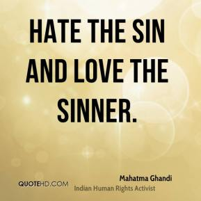 Mahatma Ghandi  - Hate the sin and love the sinner.