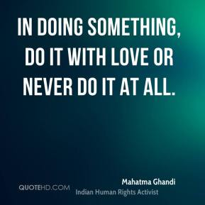 Mahatma Ghandi  - In doing something, do it with love or never do it at all.