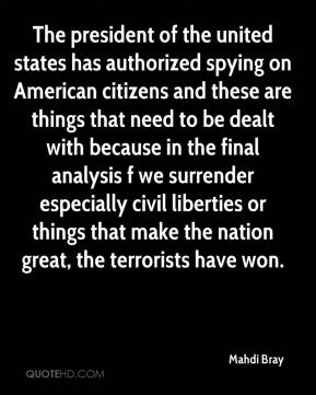 Mahdi Bray  - The president of the united states has authorized spying on American citizens and these are things that need to be dealt with because in the final analysis f we surrender especially civil liberties or things that make the nation great, the terrorists have won.