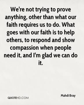 Mahdi Bray  - We're not trying to prove anything, other than what our faith requires us to do. What goes with our faith is to help others, to respond and show compassion when people need it, and I'm glad we can do it.