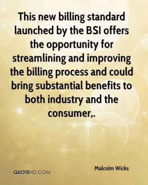 Malcolm Wicks  - This new billing standard launched by the BSI offers the opportunity for streamlining and improving the billing process and could bring substantial benefits to both industry and the consumer.