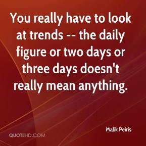 Malik Peiris  - You really have to look at trends -- the daily figure or two days or three days doesn't really mean anything.