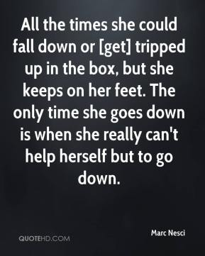 Marc Nesci  - All the times she could fall down or [get] tripped up in the box, but she keeps on her feet. The only time she goes down is when she really can't help herself but to go down.