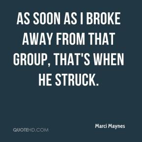 Marci Maynes  - As soon as I broke away from that group, that's when he struck.