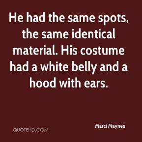 Marci Maynes  - He had the same spots, the same identical material. His costume had a white belly and a hood with ears.