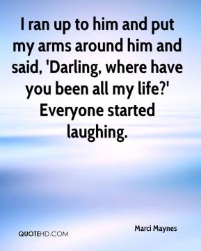 Marci Maynes  - I ran up to him and put my arms around him and said, 'Darling, where have you been all my life?' Everyone started laughing.