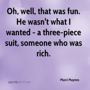 Marci Maynes  - Oh, well, that was fun. He wasn't what I wanted - a three-piece suit, someone who was rich.