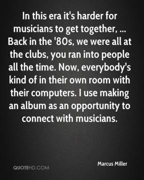 Marcus Miller  - In this era it's harder for musicians to get together, ... Back in the '80s, we were all at the clubs, you ran into people all the time. Now, everybody's kind of in their own room with their computers. I use making an album as an opportunity to connect with musicians.