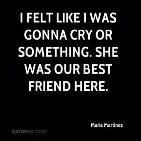Maria Martinez  - I felt like I was gonna cry or something. She was our best friend here.