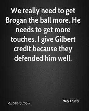 Mark Fowler  - We really need to get Brogan the ball more. He needs to get more touches. I give Gilbert credit because they defended him well.