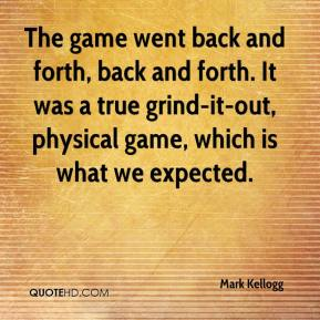 Mark Kellogg  - The game went back and forth, back and forth. It was a true grind-it-out, physical game, which is what we expected.