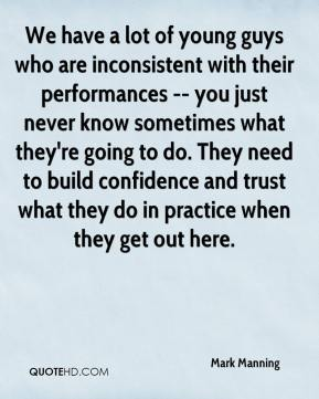 Mark Manning  - We have a lot of young guys who are inconsistent with their performances -- you just never know sometimes what they're going to do. They need to build confidence and trust what they do in practice when they get out here.