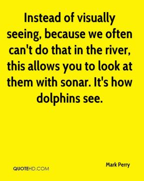 Mark Perry  - Instead of visually seeing, because we often can't do that in the river, this allows you to look at them with sonar. It's how dolphins see.